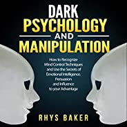 Dark Psychology and Manipulation: How to Recognize Mind Control Techniques and Use the Secrets of Emotional In