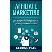 Affiliate Marketing: Use Blogging and Affiliate Marketing to Generative Income Streams and turn your hobby into a full time business (Blogging for Beginners ... for Profit through Online Marketing Book 1)