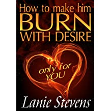 How To Make Him BURN With Desire…Only For YOU (FOR WOMEN ONLY Book 2)