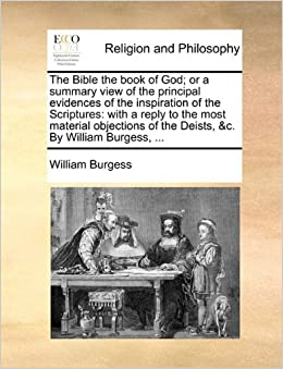 Book The Bible the book of God: or a summary view of the principal evidences of the inspiration of the Scriptures: with a reply to the most material objections of the Deists, andc. By William Burgess, ...