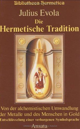 Die Hermetische Tradition: Von der alchemistischen Umwandlung der Metalle und des Menschen in Gold - Entschlüsselung einer Symbolsprache