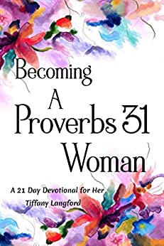Becoming a Proverbs 31 Woman: A 21 Day Devotional for Her by [Langford, Tiffany]