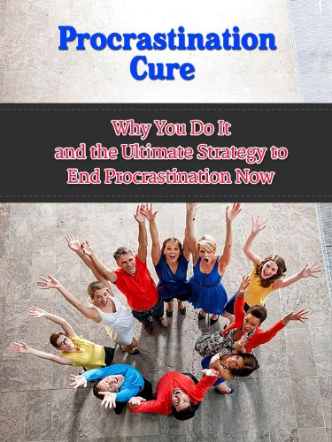 Procrastination Cure - Why You Do It and the Ultimate Strategy to End Procrastination Now