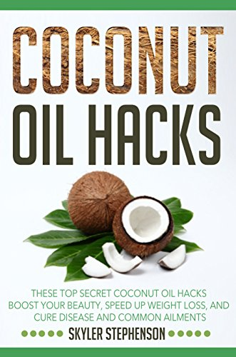 Coconut Oil Hacks: These Top Secret Coconut Oil Hacks Boost Your Beauty, Speed Up Weight Loss, and Cure Disease and Common Ailments (Coconut Oil for Weight ... Coconut Oil Recipes, Coconut Oil Cures) (Loss Cure Weight)
