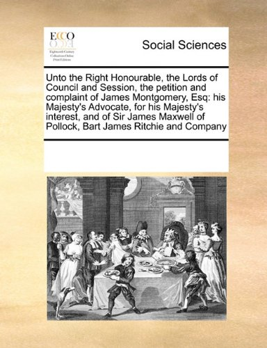 Download Unto the Right Honourable, the Lords of Council and Session, the petition and complaint of James Montgomery, Esq: his Majesty's Advocate, for his ... of Pollock, Bart James Ritchie and Company pdf