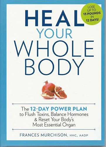 - Heal Your Whole Body The 12-Day Power Plan to Flush Toxins, Balance Hormones, and Reset Your Body's Most Essential Organ
