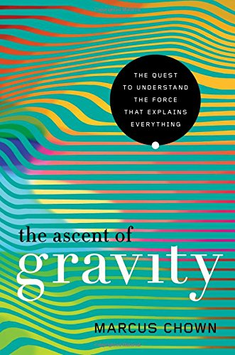The Ascent of Gravity: The Quest to Understand the Force that Explains Everything cover