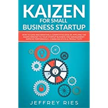 Kaizen for Small Business Startup: How to Gain and Maintain a Competitive Edge by Applying the Kaizen Mindset to Your Startup Business and Management-Improve ... Kanban, Sprint, DSDM XP & Crystal Book 8)