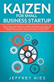 Kaizen for Small Business Startup: How to Gain and Maintain a Competitive Edge by Applying the Kaizen Mindset to Your Startup Business and Management-Improve … Kanban, Sprint, DSDM XP & Crystal Book 8)