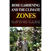 Rose Gardening and the Climate Zones: An Importance of Climate Zones on Rose Gardening