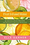 Fruit Infused Water: 50 Quick & Easy Recipes for Delicious & Healthy Hydration