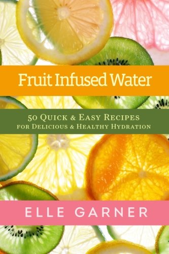 Fruit Infused Water: 50 Quick & Easy Recipes for Delicious & Healthy Hydration by Elle Garner