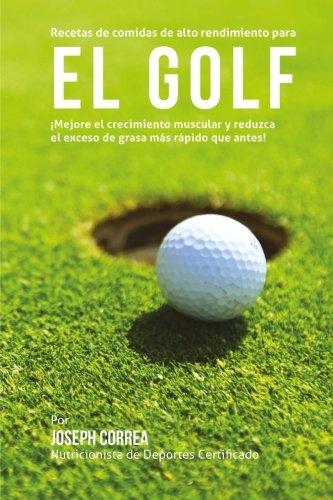 Recetas de comidas de alto rendimiento para el Golf: Mejore el crecimiento muscular y reduzca el exceso de grasa mas rapido que antes! (Spanish Edition) [Joseph Correa (Nutricionista de Deportes  Certificado)] (Tapa Blanda)