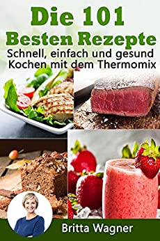 die 101 besten rezepte schnell einfach und gesund kochen mit dem thermomix german edition. Black Bedroom Furniture Sets. Home Design Ideas