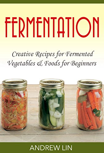 Fermentation: Creative Recipes for Fermenting Vegetables & Foods for Beginners (Fermentation, Canning, Sauces, Clean eating, Probiotics, Recipes) (Watcher Weight 2015 Book Points)
