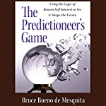 The Predictioneer's Game: Using the Logic of Brazen Self-Interest to See and Shape the Future | Bruce Bueno de Mesquita