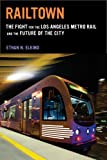 Railtown : The Fight for the Los Angeles Metro Rail and the Future of the City, Elkind, Ethan N., 0520278275