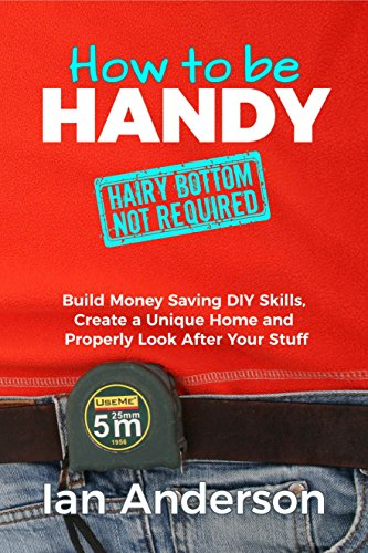 How to be Handy [hairy bottom not required]: Build Money Saving Home Improvement DIY Skills, Create a Unique Home and Properly Look After Your Stuff by [Anderson, Ian]