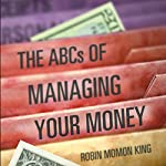 The ABCs of Managing Your Money: How You Handle Your Money Creates Stable Wealth! | Robin Momon King