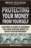 img - for Protecting Your Money From Yourself: A Retiree's Guide to Insuring You Have Enough Money to Enjoy Your Retirement book / textbook / text book