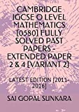 CAMBRIDGE IGCSE O LEVEL MATHEMATICS [0580] FULLY SOLVED PAST PAPERS -EXTENDED PAPER  2 & 4 [VARIANT 2]: LATEST EDITION [2011-2016]