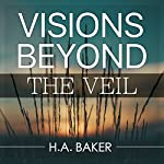 Visions Beyond the Veil   H. A. Baker