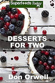 Desserts for Two: 40 Quick & Easy Cooking, Gluten-Free Cooking, Wheat Free Cooking, Natural Foods, Whole Foods Diet, Dessert & Sweets Cooking, Healthy ... loss energy-cooking for two Book 21) by [Orwell, Don]