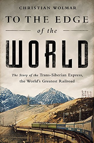 To the Edge of the World: The Story of the Trans-Siberian Express, the World's Greatest Railroad by Christian Wolmar (April 05,2016)