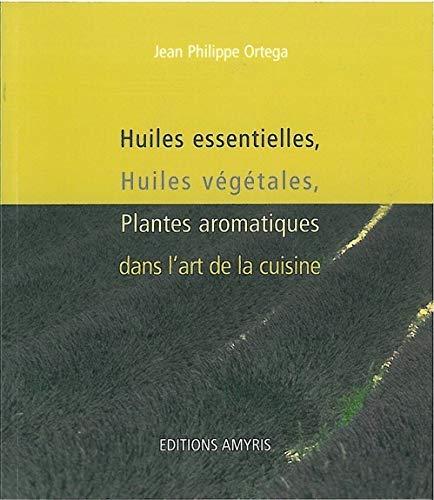 Huiles essentielles, huiles végétales, plantes aromatiques dans lart de la cuisine Jean-Philippe Ortega