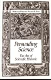 Persuading Science : The Art of Scientific Rhetoric, Marcello Pera, William R. Shea, 0881350710