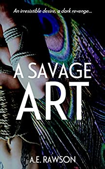 A Savage Art: An irresistible desire, a dark revenge... by [Rawson, A.E.]