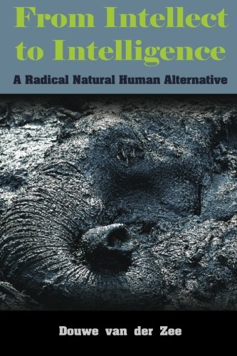 Download From Intellect to Intelligence: A Radical Natural Human Alternative PDF