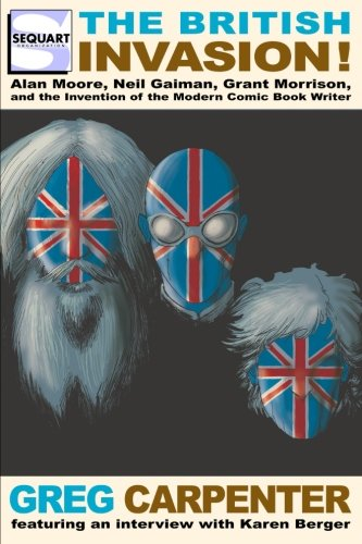 (The British Invasion: Alan Moore, Neil Gaiman, Grant Morrison, and the Invention of the Modern Comic Book Writer)