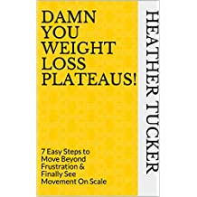 Damn You Weight Loss Plateaus!: 7 Easy Steps to Move Beyond Frustration & Finally See Movement On Scale