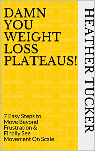 Damn You Weight Loss Plateaus!: 7 Easy Steps to Move Beyond Frustration & Finally See Movement On Scale by Heather Tucker