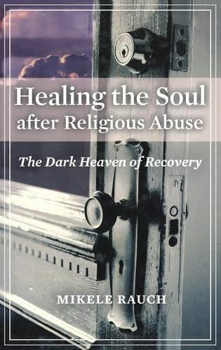 Healing the Soul After Religious Abuse: The Dark Heaven of Recovery (Religion, Health, and Healing)