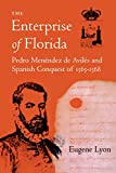 The Enterprise of Florida: Pedro Menendez de Aviles and the Spanish Conquest of 1565-1568