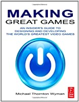 Making Great Games: An Insider's Guide to Designing and Developing the World's Greatest Video Games Front Cover