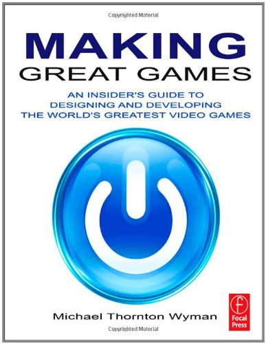 Making Great Games: An Insider's Guide to Designing and Developing the World's Greatest Video Games by Michael Thornton Wyman, Publisher : Focal Press