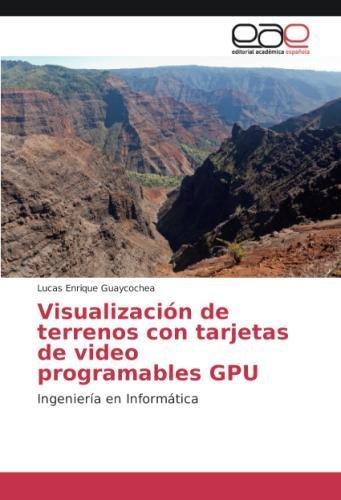 Visualización de terrenos con tarjetas de video programables GPU: Ingeniería en Informática (Spanish Edition)
