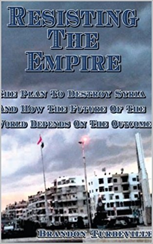 Resisting The Empire: The Plan To Destroy Syria And How The Future Of The World Depends On The Outcome by [Turbeville, Brandon]