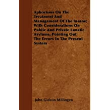 Aphorisms On The Treatment And Management Of The Insane; With Considerations On Public And Private Lunatic Asylums, Pointing Out The Errors In The Present System