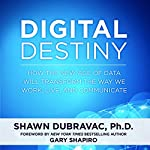 Digital Destiny: How the New Age of Data Will Transform the Way We Work, Live, and Communicate | Shawn DuBravac