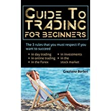 Guide to Trading for Beginners: The 3 rules that you must respect if you want to be successful in day trading, in online trading, in forex, in investments, in the stock market (Trading Online Book 1)