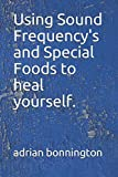 Using Sound Frequency's and Special Foods to heal yourself.