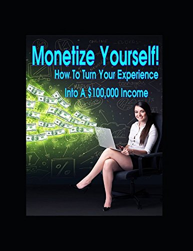 51TVqbmqgxL - Monetize Yourself - How To Turn Your Experience Into A $100,000 Income: How To Take Your Existing Knowledge, Experience And Talents And Turn Them Into A Six-Figure Income
