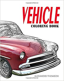 Amazon VEHICLE Coloring Book Car Books For Adults Relaxation Volume 1 9781540404480 Alexander Thomson