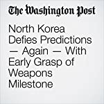 North Korea Defies Predictions — Again — With Early Grasp of Weapons Milestone | Joby Warrick