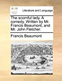 img - for The scornful lady. A comedy. Written by Mr. Francis Beaumont, and Mr. John Fletcher. by Francis Beaumont (2010-05-27) book / textbook / text book
