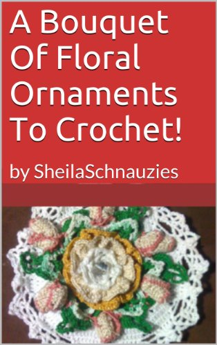 Floral Ornaments To Crochet! (Crochet With Sheila! Book 1)